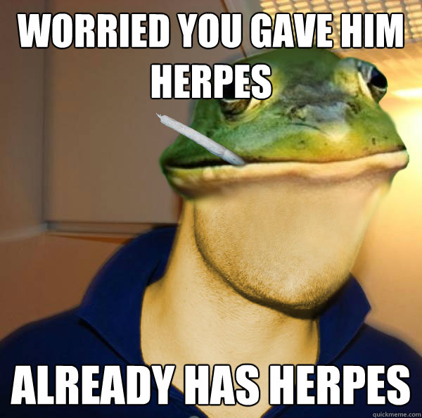 worried you gave him herpes  already has herpes