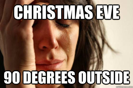 Christmas Eve 90 degrees outside - Christmas Eve 90 degrees outside  First World Problems