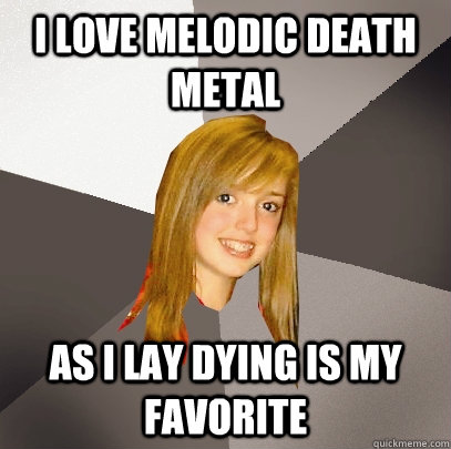 I love melodic death metal as i lay dying is my favorite - I love melodic death metal as i lay dying is my favorite  Musically Oblivious 8th Grader