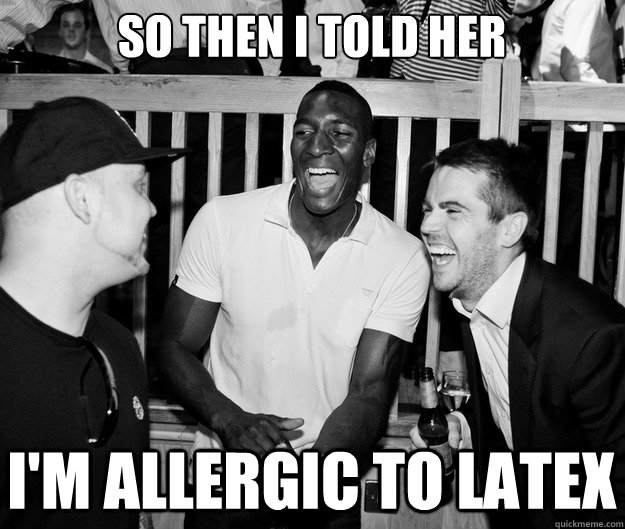 So then I told her I'm allergic to latex
