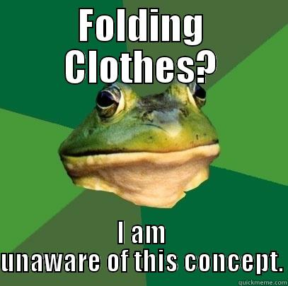 FOLDING CLOTHES? I AM UNAWARE OF THIS CONCEPT. Foul Bachelor Frog