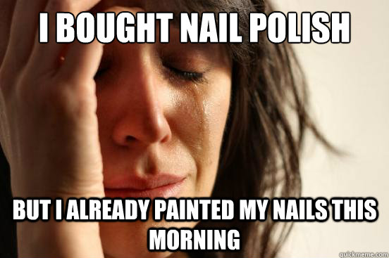 I bought nail polish today But I already painted my nails this morning - I bought nail polish today But I already painted my nails this morning  First World Problems