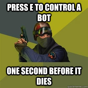Press E to control a bot one second before it dies