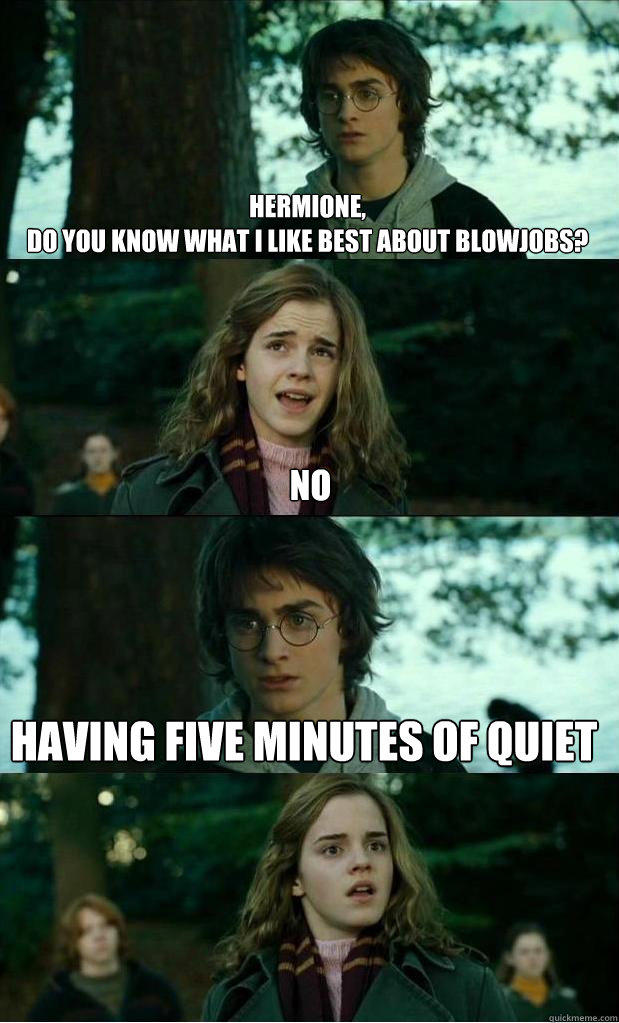 hermione,  do you know what i like best about blowjobs? no having five minutes of quiet  Horny Harry