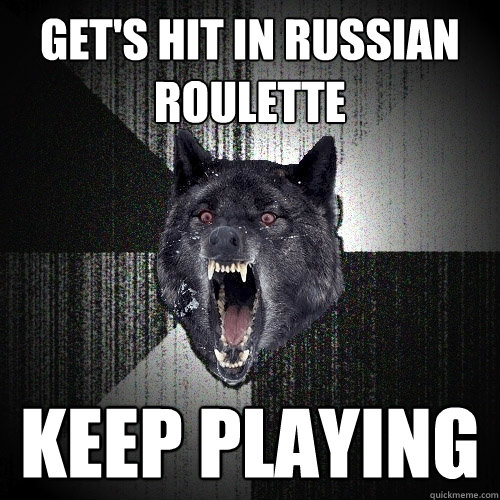 get's hit in Russian roulette  keep playing - get's hit in Russian roulette  keep playing  Insanity Wolf