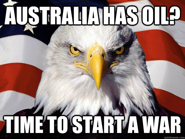 Australia has oil? Time to start a war - Australia has oil? Time to start a war  Evil American Eagle