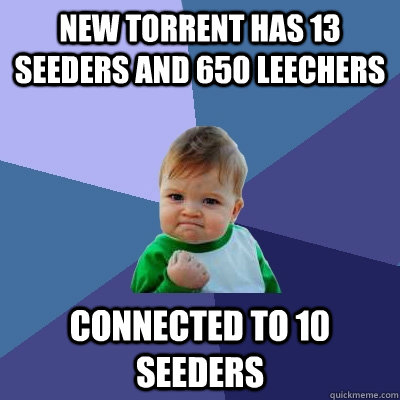 New Torrent has 13 seeders and 650 leechers Connected to 10 seeders - New Torrent has 13 seeders and 650 leechers Connected to 10 seeders  Success Kid