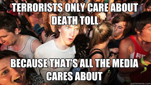 Terrorists only care about death toll  Because that's all the media cares about - Terrorists only care about death toll  Because that's all the media cares about  Sudden Clarity Clarence
