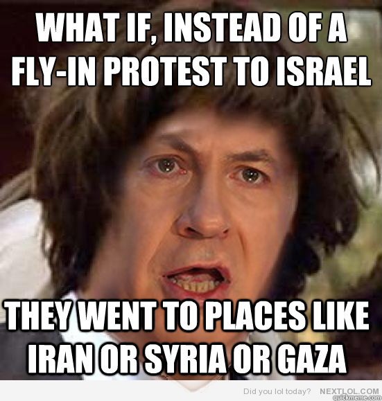 What if, instead of a fly-in protest to Israel They went to places like Iran or Syria or Gaza - What if, instead of a fly-in protest to Israel They went to places like Iran or Syria or Gaza  Conspiracy Netanyahu