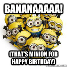 Bananaaaaa Thats Minion For Happy Birthday Minions Quickmeme