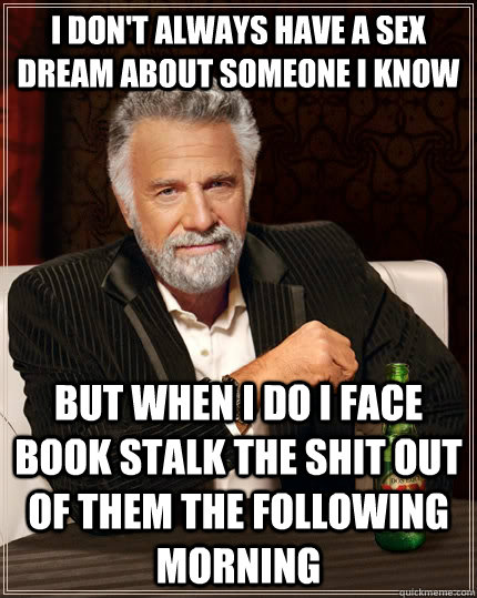I don't always have a sex dream about someone I know but when I do I face book stalk the shit out of them the following morning - I don't always have a sex dream about someone I know but when I do I face book stalk the shit out of them the following morning  The Most Interesting Man In The World