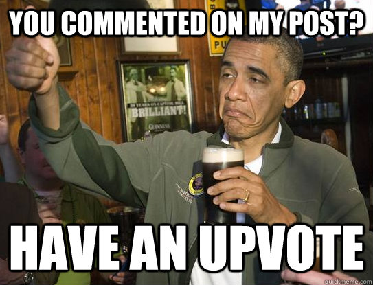 You commented on my post? Have an upvote - You commented on my post? Have an upvote  Upvoting Obama