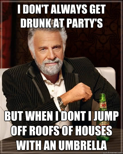 i don't always get drunk at party's  but when i dont i jump off roofs of houses with an umbrella   The Most Interesting Man In The World