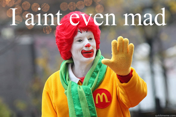 I aint even mad - Ronald McDonald - quickmeme