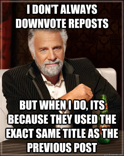 I don't always downvote reposts but when I do, its because they used the exact same title as the previous post - I don't always downvote reposts but when I do, its because they used the exact same title as the previous post  The Most Interesting Man In The World