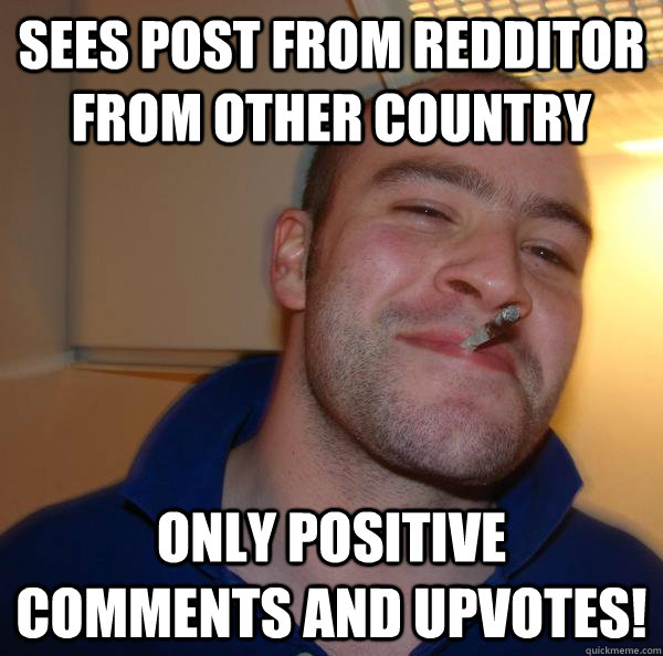 Sees post from redditor from other country Only positive comments and upvotes! - Sees post from redditor from other country Only positive comments and upvotes!  Misc