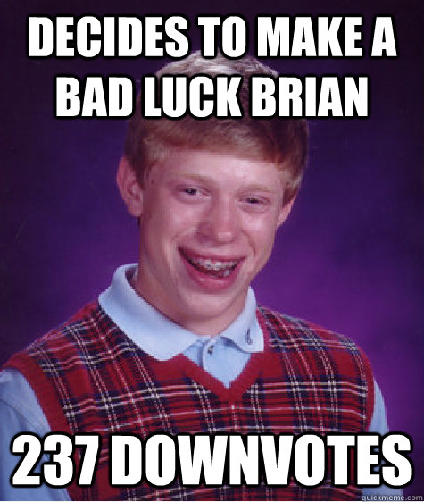Decides to make a bad luck brian 237 downvotes - Decides to make a bad luck brian 237 downvotes  Bad Luck Brian