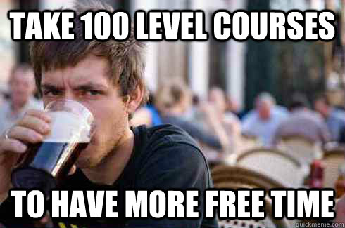 Take 100 level courses To have more free time - Take 100 level courses To have more free time  Lazy College Senior