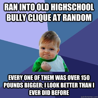 Ran into old highschool bully clique at random Every one of them was over 150 pounds bigger; I look better than I ever did before - Ran into old highschool bully clique at random Every one of them was over 150 pounds bigger; I look better than I ever did before  Success Kid