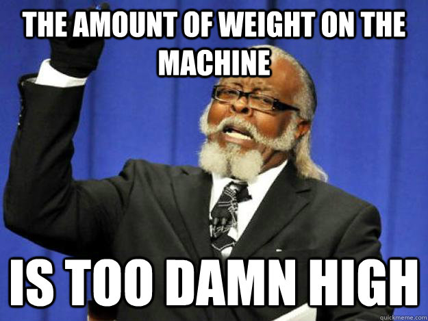 the amount of weight on the machine is too damn high - the amount of weight on the machine is too damn high  Toodamnhigh