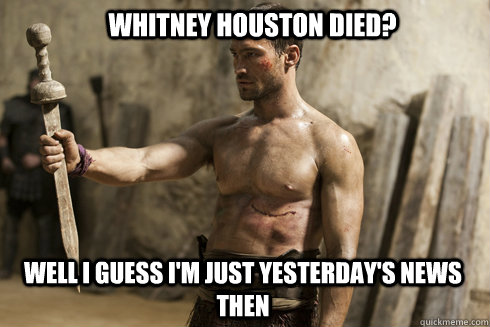 Whitney Houston Died? Well i guess I'm just yesterday's news then - Whitney Houston Died? Well i guess I'm just yesterday's news then  Clueless Spartacus
