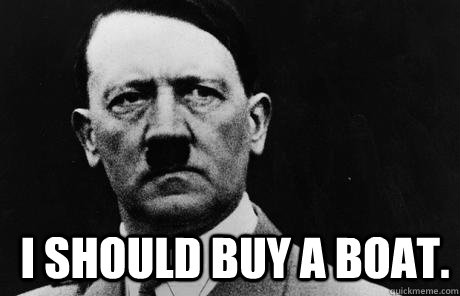 I should buy a boat.  Bad Guy Hitler