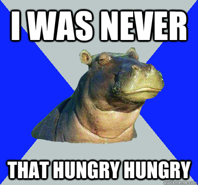 i was never that hungry hungry - i was never that hungry hungry  Skeptical Hippo