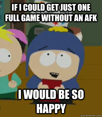 If I could get just one full game without an afk I would be so happy - If I could get just one full game without an afk I would be so happy  Craig - I would be so happy