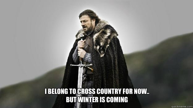 I belong to cross country for now.. but winter is coming - I belong to cross country for now.. but winter is coming  Ned stark winter is coming