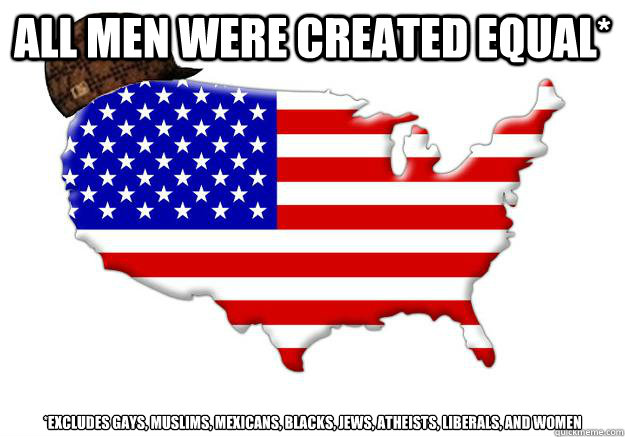 all men were created equal* *excludes gays, muslims, mexicans, blacks, jews, atheists, liberals, and women - all men were created equal* *excludes gays, muslims, mexicans, blacks, jews, atheists, liberals, and women  Scumbag america