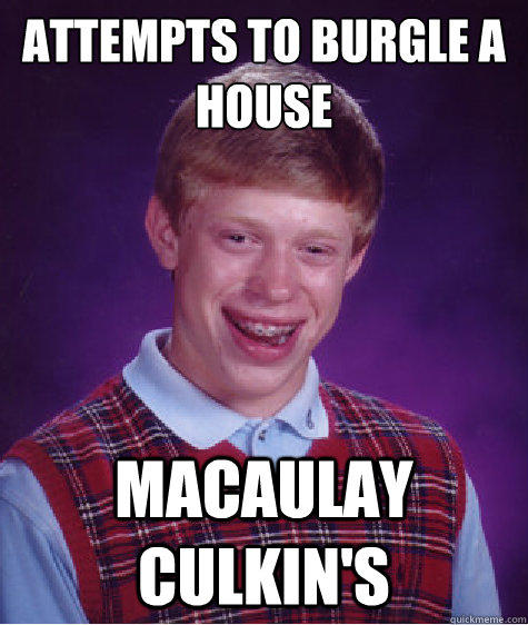Attempts to burgle a house Macaulay Culkin's - Attempts to burgle a house Macaulay Culkin's  Bad Luck Brian