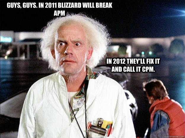 GUYS, GUYS. IN 2011 BLIZZARD WILL BREAK APM IN 2012 THEY'LL FIX IT AND CALL IT CPM. - GUYS, GUYS. IN 2011 BLIZZARD WILL BREAK APM IN 2012 THEY'LL FIX IT AND CALL IT CPM.  Smug Doc Brown
