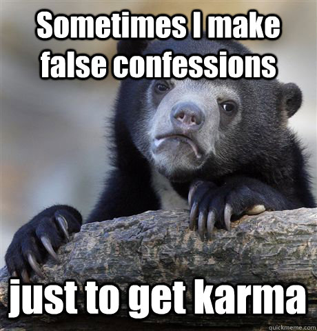 Sometimes I make false confessions just to get karma - Sometimes I make false confessions just to get karma  Confession Bear