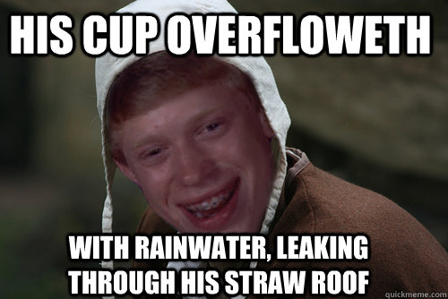 his cup overfloweth with rainwater, leaking through his straw roof