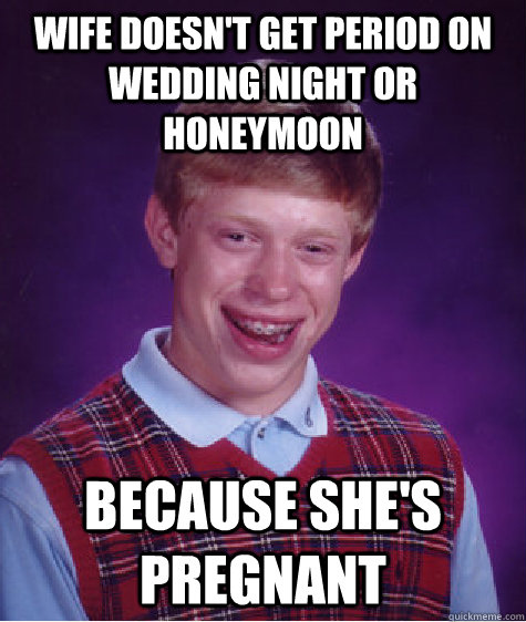 Wife doesn't get period on wedding night or honeymoon because she's pregnant - Wife doesn't get period on wedding night or honeymoon because she's pregnant  Bad Luck Brian