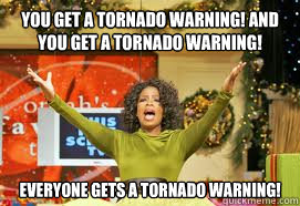 YOU GET A TORNADO WARNING! AND YOU GET A TORNADO WARNING!  EVERYONE GETS A TORNADO WARNING!