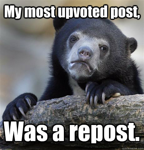My most upvoted post, Was a repost. - My most upvoted post, Was a repost.  Confession Bear