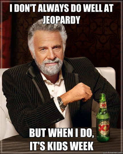 I don't always do well at Jeopardy But when i do,                    It's Kids Week - I don't always do well at Jeopardy But when i do,                    It's Kids Week  The Most Interesting Man In The World
