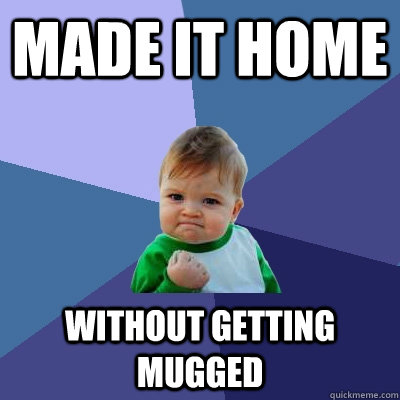 Made it home without getting mugged - Made it home without getting mugged  Success Kid