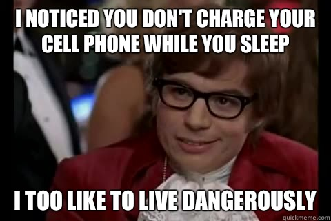 I noticed you don't charge your cell phone while you sleep i too like to live dangerously - I noticed you don't charge your cell phone while you sleep i too like to live dangerously  Dangerously - Austin Powers