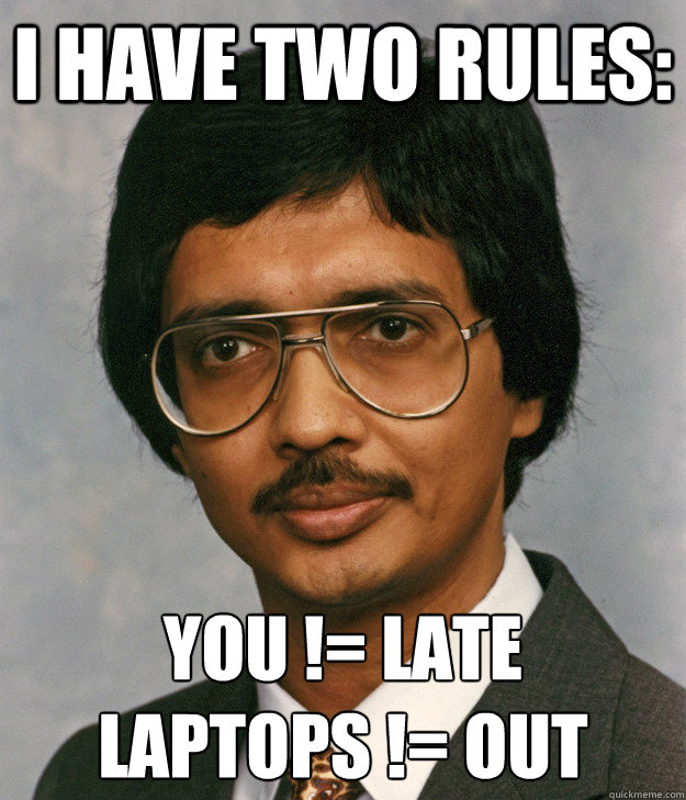 I have two rules: You != late Laptops != out  Mitra