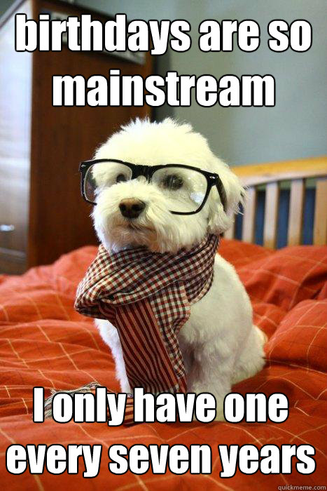 birthdays are so mainstream I only have one every seven years - birthdays are so mainstream I only have one every seven years  Hipster Dog