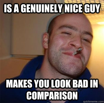 is a genuinely nice guy makes you look bad in comparison