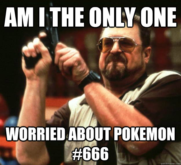 am I the only one  worried about pokemon #666 - am I the only one  worried about pokemon #666  Angry Walter