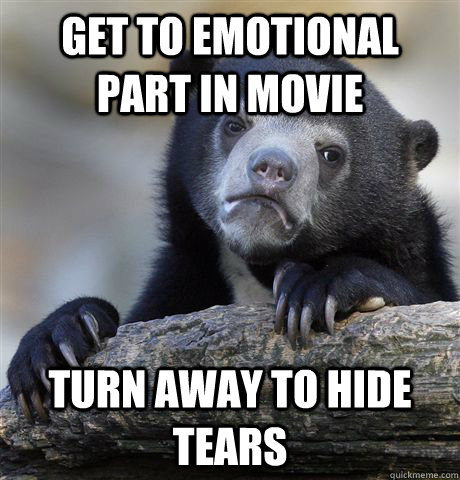 Get to emotional part in movie turn away to hide tears - Get to emotional part in movie turn away to hide tears  Confession Bear