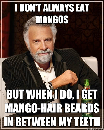 I don't always eat mangos But when i do, I get mango-hair beards in between my teeth - I don't always eat mangos But when i do, I get mango-hair beards in between my teeth  The Most Interesting Man In The World