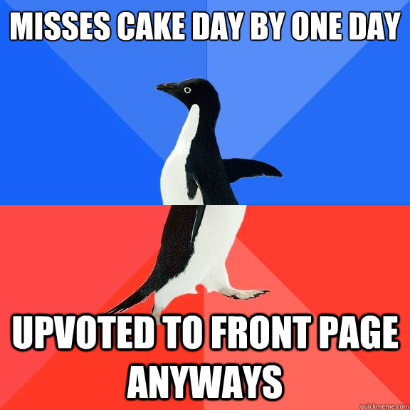 Misses Cake Day by one day Upvoted to front page anyways - Misses Cake Day by one day Upvoted to front page anyways  Socially Awkward Awesome Penguin