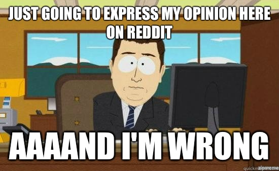 Just going to express my opinion here on reddit AAAAND I'm wrong - Just going to express my opinion here on reddit AAAAND I'm wrong  aaaand its gone
