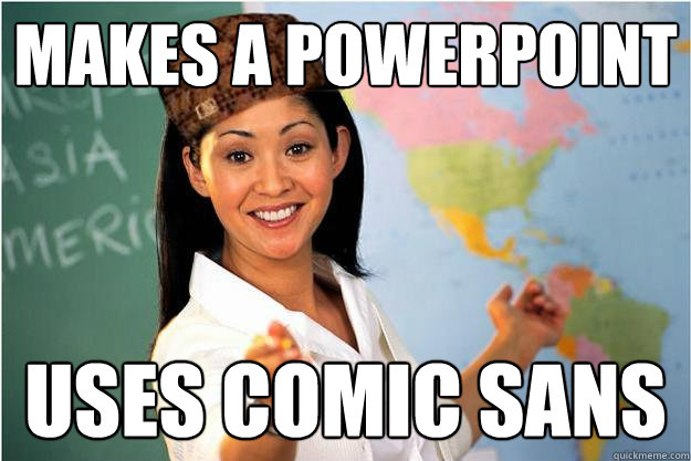 Makes a powerpoint  uses comic sans  - Makes a powerpoint  uses comic sans   Scumbag Teacher