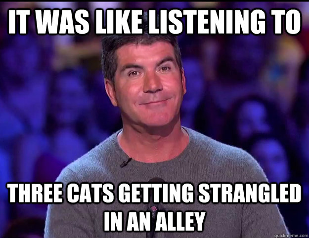 it was like listening to three cats getting strangled in an alley  Truthfully Insulting Simon Cowell